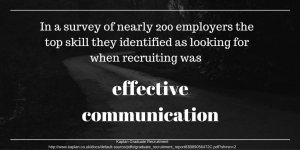 In a survey of nearly 200 employers the top skill they identified as looking for when recruiting was effective communication.